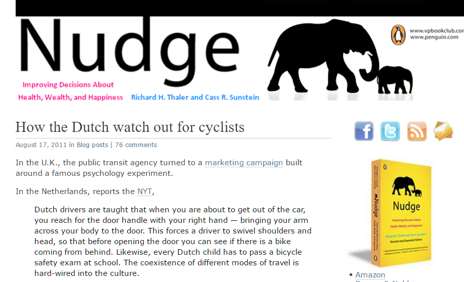"Screen shot of Nudge Blog post ""How the Dutch watch out for cyclists"" which describes the far hand anti- dooring habit. It cites Dutch Reach as being a behavior nudge, a simple change of action or habit with larger individual and society benefits. The blog served to promote Cass Sunstein & Richard Thaler's book Nudge - Improving decisions about health, wealth & happiness. Post was written by John Balz, editor who found the practice in a New York Times article by Russell Shorto on bicycling culture in the Netherlands, in July, 2011."