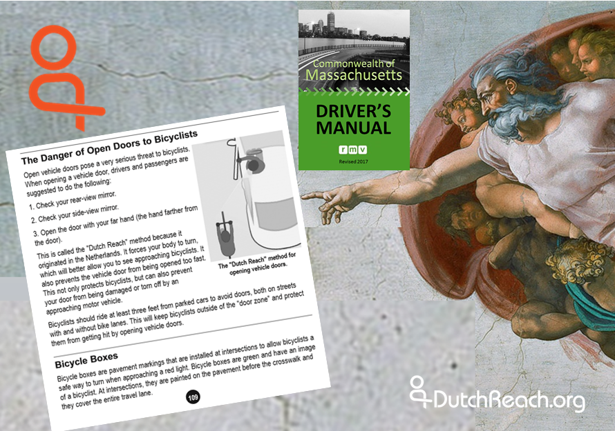 This montage features Michelangelo's God from The Creation pointing to Massachusetts RMV Driver's Manual page 109 instructions for the Dutch Reach anti dooring method. Green 2017 Driver's Manual cover which rests just above God's outreached arm. The Netherland's far hand method is the safest way to open & exit cars, trucks, vehicles to protect cyclists from crashing into or hitting opened car doors. It the surest way for drivers & passengers to prevent dooring injuries, deaths & damages to bicyclists, or harm to themselves when stepping out into travel lanes, bike lanes or door zones.