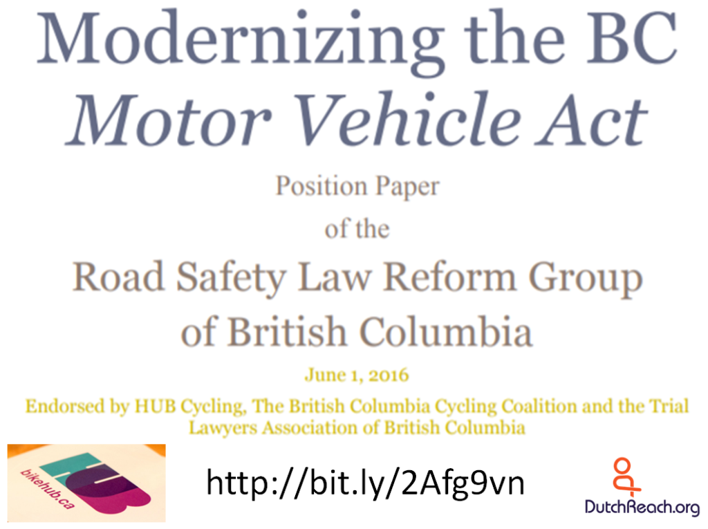 Moderrniizing the Motor Vehicle Act of British Columbiq by the Road Safety Law Reform Group, 2016. Proposal to revise the 1992 Road Safety Act to protect vulnerable road users such aqs bicyclists, pedestriqns anand other active transportation road users.
