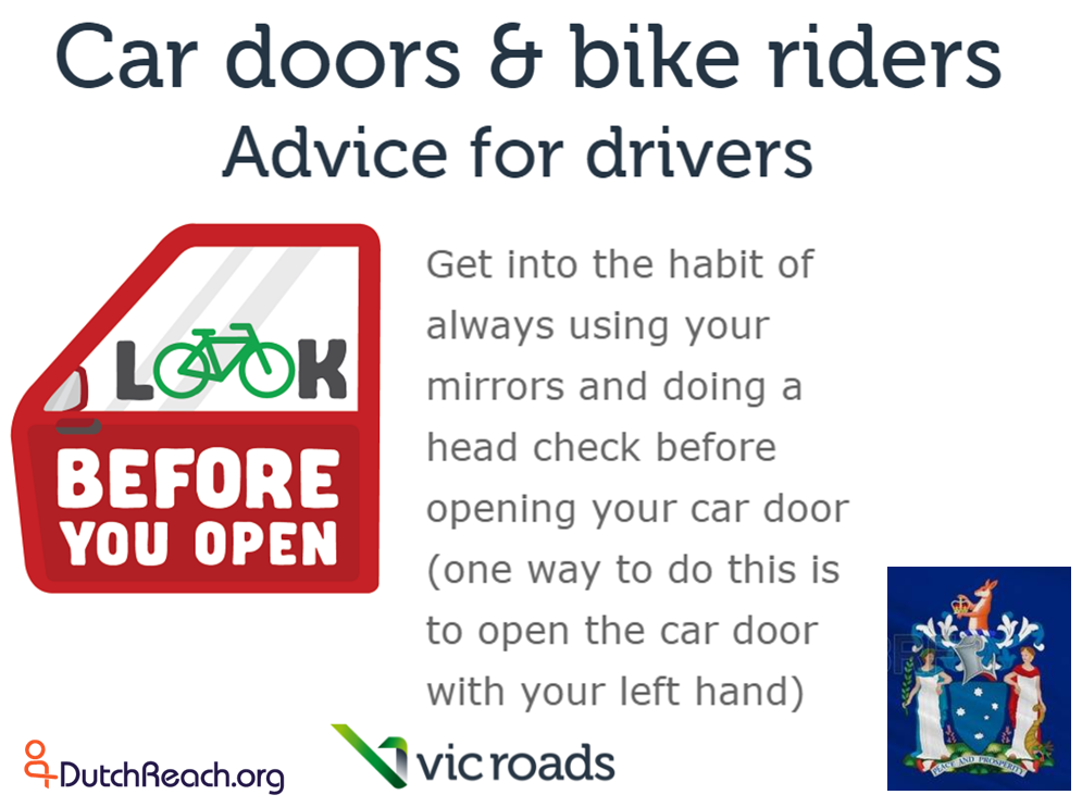 State of Victoria Australia's transportation department/ ministry VicRoads advises drivers to use far hand method when exiting cars to avoid dooring crashes with cyclists. Dutch Reach far hand method swivels body to allow shoulder check to look for on-coming cyclists or other vehicles.
