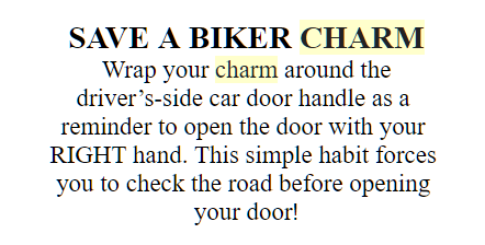 Text of reminder tags in an example of home-made reminder to attach to car door latch to help drivers & passengers avoid dooring bicyclists upon exiting adjacent to traffic & bike lanes. Text reads: Wrap you charm around the driver's-side car door handle as a reminder to open the door with your RIGHT [or far] hand. This simple habit forces you to check the road befor you open your door!